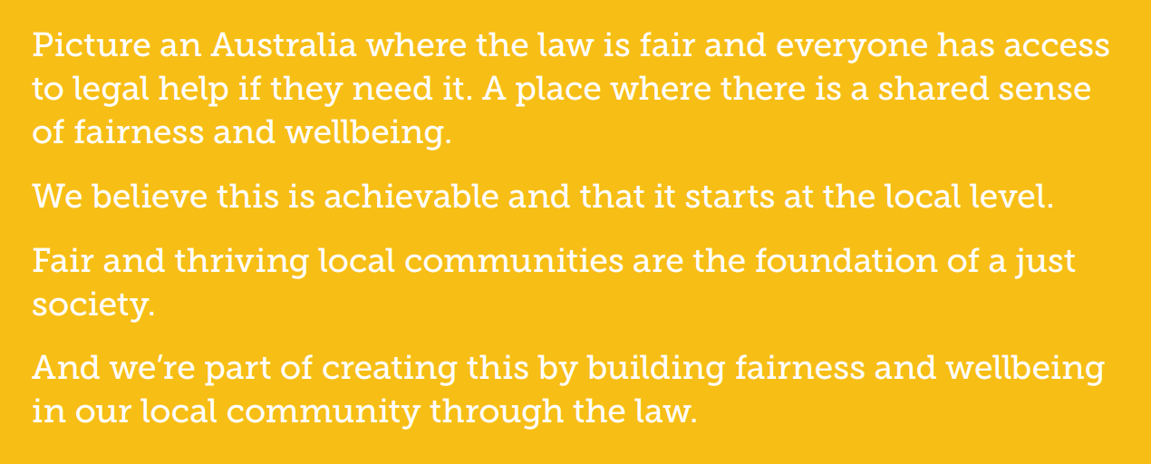 Picture and Australia where the law is fair and everyone has access to legal help if they need it. A place where there is a shared sense of fairness and wellbeing. We believe that this is achievable and tht it starts at the local level. And we're part of creating this by building fairness and wellbeing in our local community through the law.